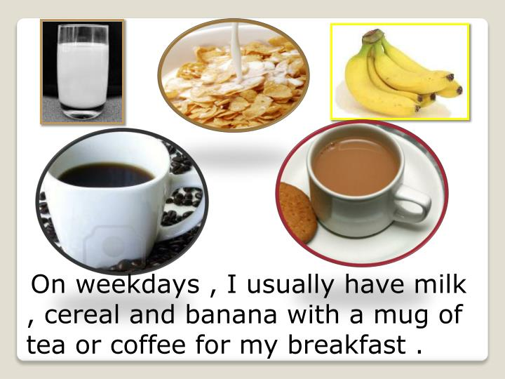 On weekdays , I usually have milk , cereal and banana with a mug of tea or coffee for my breakfast .
