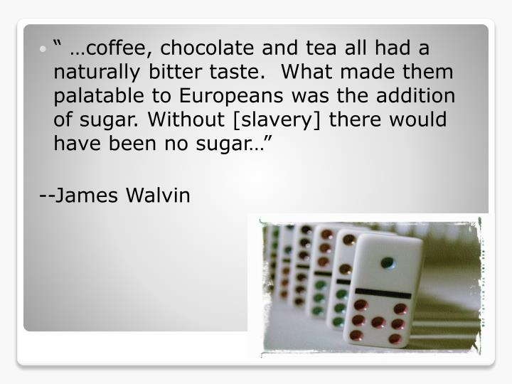 """"""" …coffee, chocolate and tea all had a naturally bitter taste.  What made them palatable to Europeans was the addition of sugar. Without [slavery] there would have been no sugar…"""""""