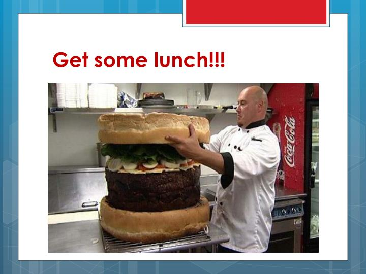 Get some lunch!!!