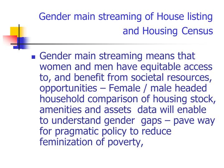 Gender main streaming means that women and men have equitable access to, and benefit from societal resources, opportunities – Female / male headed household comparison of housing stock, amenities and assets  data will enable to understand gender  gaps – pave way for pragmatic policy to reduce feminization of poverty,