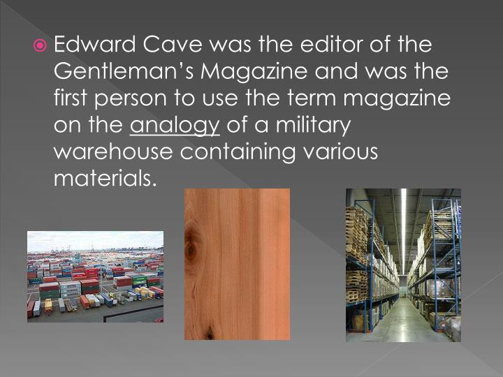 Edward Cave was the editor of the Gentleman's Magazine and was the first person to use the term magazine on the