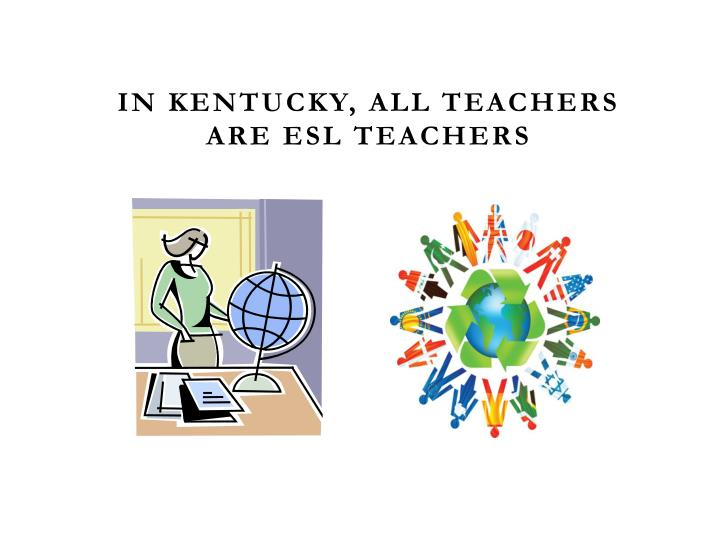 In Kentucky, all teachers are ESL teachers
