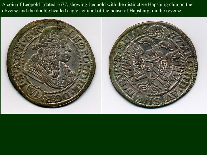 A coin of Leopold I dated 1677, showing Leopold with the distinctive Hapsburg chin on the obverse and the double headed eagle, symbol of the house of Hapsburg, on the reverse