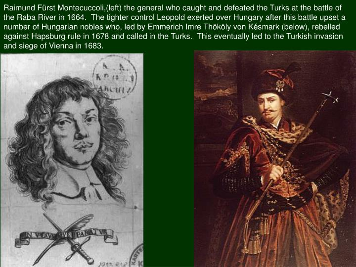Raimund Fürst Montecuccoli,(left) the general who caught and defeated the Turks at the battle of the Raba River in 1664.  The tighter control Leopold exerted over Hungary after this battle upset a number of Hungarian nobles who, led by Emmerich Imre Thököly von Késmark (below), rebelled against Hapsburg rule in 1678 and called in the Turks.  This eventually led to the Turkish invasion and siege of Vienna in 1683.