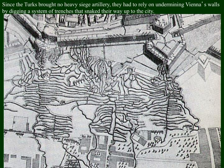 Since the Turks brought no heavy siege artillery, they had to rely on undermining Vienna