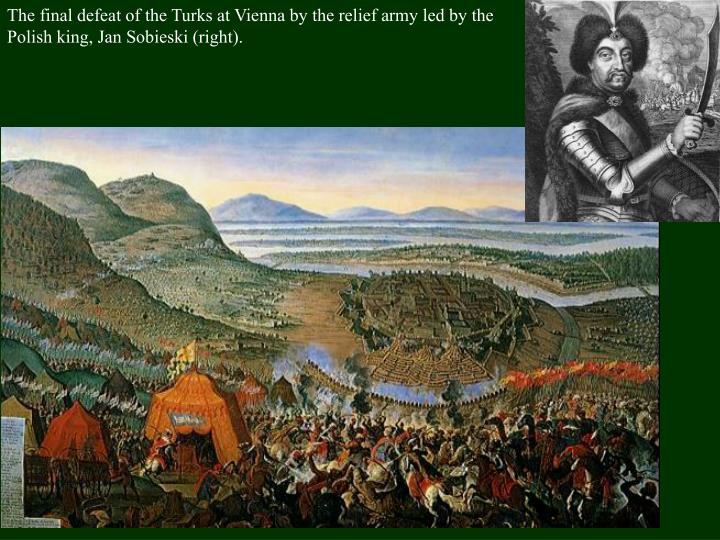 The final defeat of the Turks at Vienna by the relief army led by the Polish king, Jan Sobieski (right).