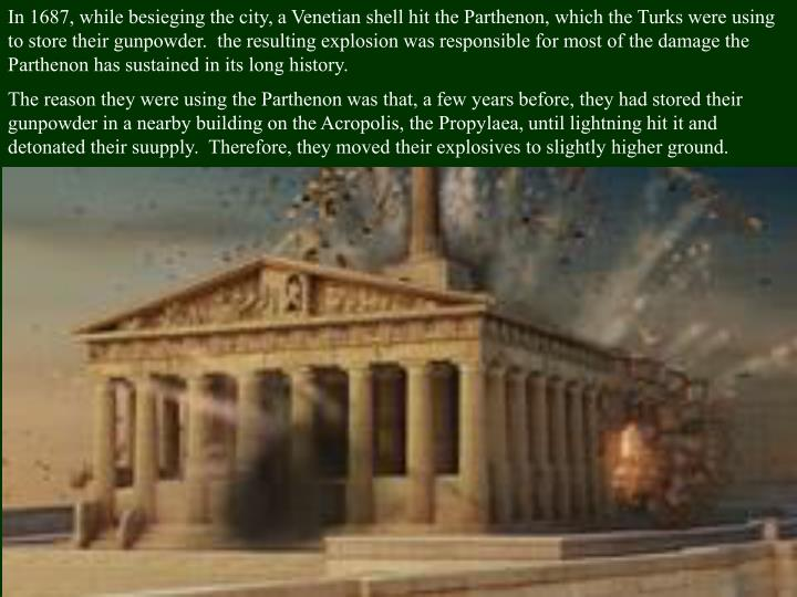 In 1687, while besieging the city, a Venetian shell hit the Parthenon, which the Turks were using to store their gunpowder.  the resulting explosion was responsible for most of the damage the Parthenon has sustained in its long history