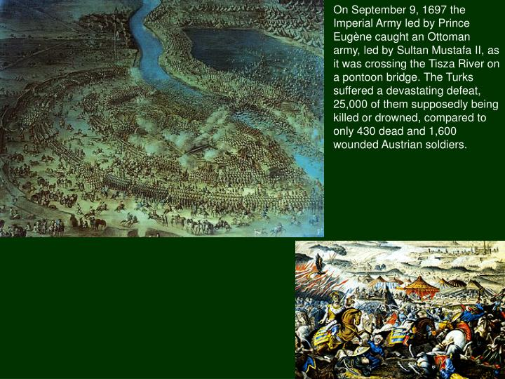 On September 9, 1697 the Imperial Army led by Prince Eugène caught an Ottoman army, led by Sultan MustafaII, as it was crossing the Tisza River on a pontoon bridge. The Turks suffered a devastating defeat, 25,000 of them supposedly being killed or drowned, compared to only 430 dead and 1,600 wounded Austrian soldiers.