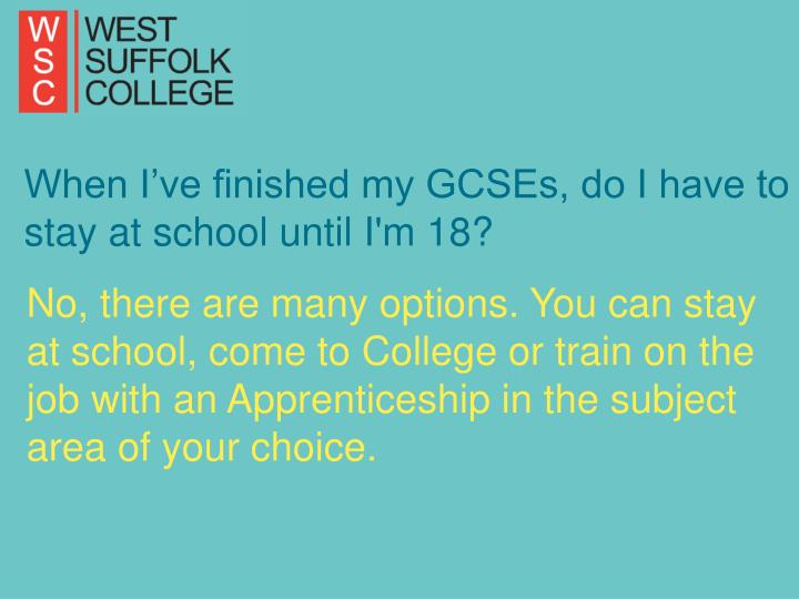 When I've finished my GCSEs, do I have to stay at school