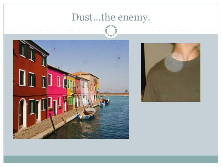 Dust…the enemy.