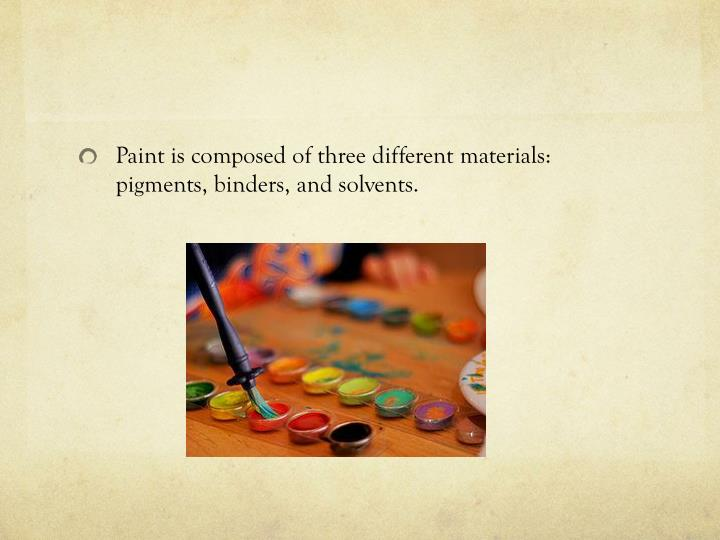Paint is composed of three different materials: pigments, binders, and solvents.