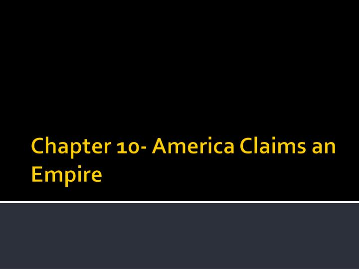 Chapter 10- America Claims an Empire