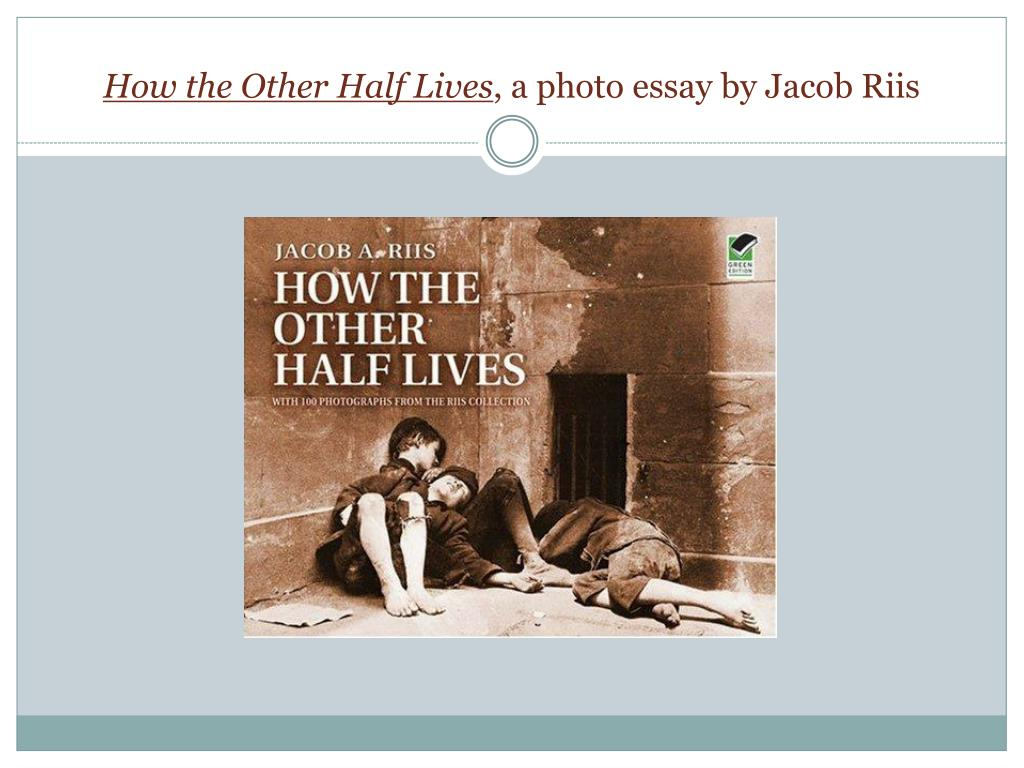 Ppt  How The Other Half Lives  A Photo Essay By Jacob Riis  How The Other Half Lives A Photo Essay By Jacob Riis N Essay With Thesis Statement Example also Help In Writing A Business Plan  Is It Efficient To Use The Assignment Writers