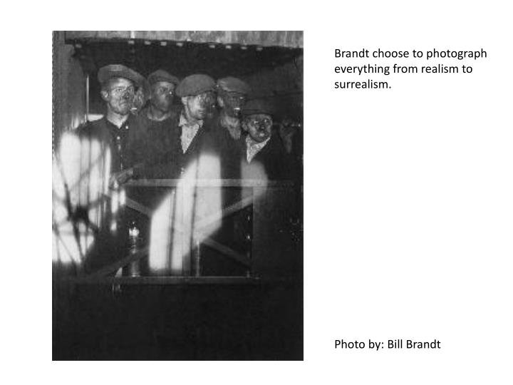 Brandt choose to photograph everything from realism to surrealism.
