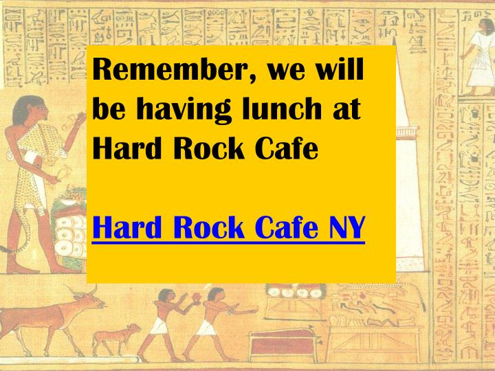Remember, we will be having lunch at Hard Rock Cafe
