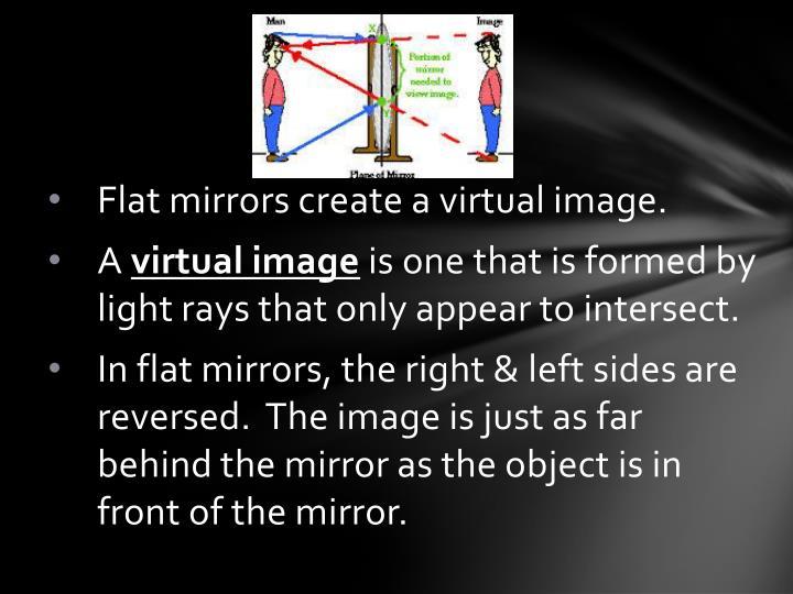 Flat mirrors create a virtual image.