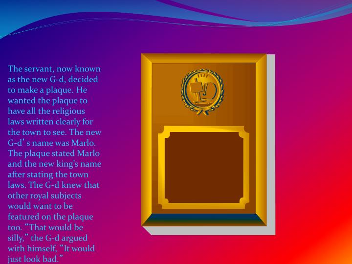 The servant, now known as the new G-d, decided to make a plaque. He wanted the plaque to have all the religious laws written clearly for the town to see.