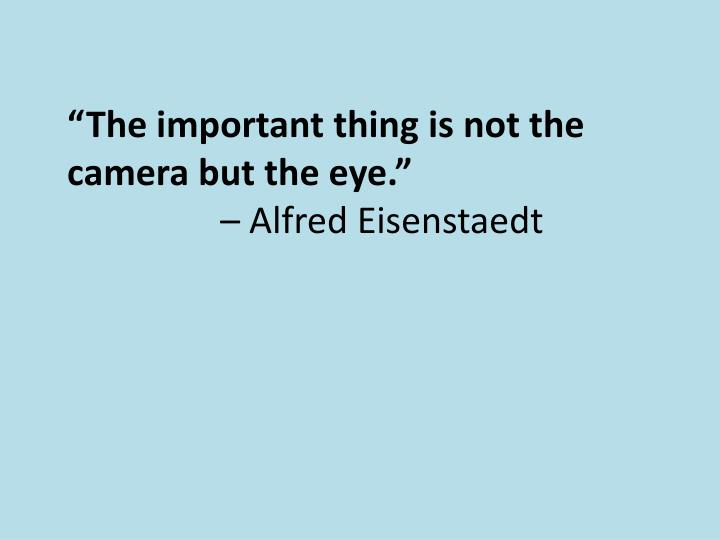 """""""The important thing is not the camera but the eye."""""""
