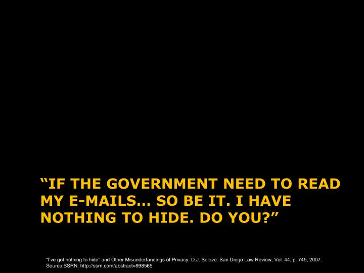 If the government need to read my e mails so be it i have nothing to hide do you