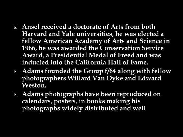 Ansel received a doctorate of Arts from both Harvard and Yale universities, he was elected a fellow American Academy of Arts and Science in 1966, he was awarded the Conservation Service Award, a Presidential Medal of Freed and was inducted into the California Hall of Fame.