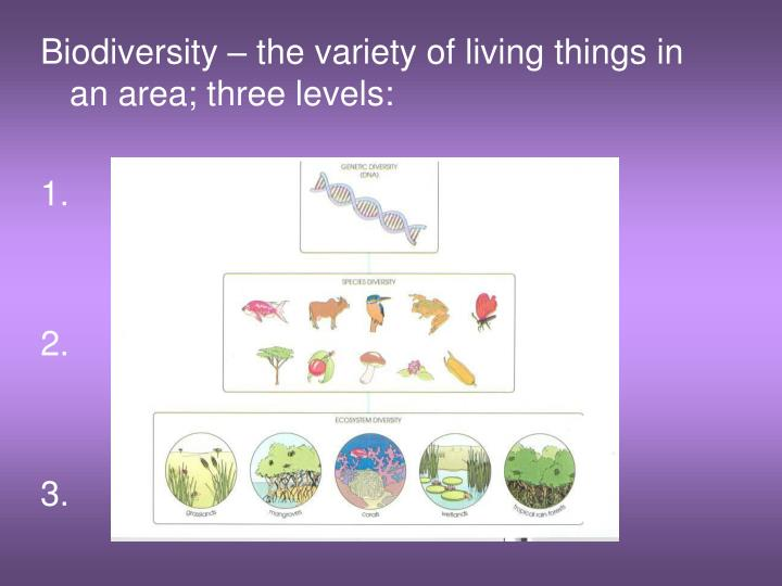 Biodiversity – the variety of living things in an area; three levels: