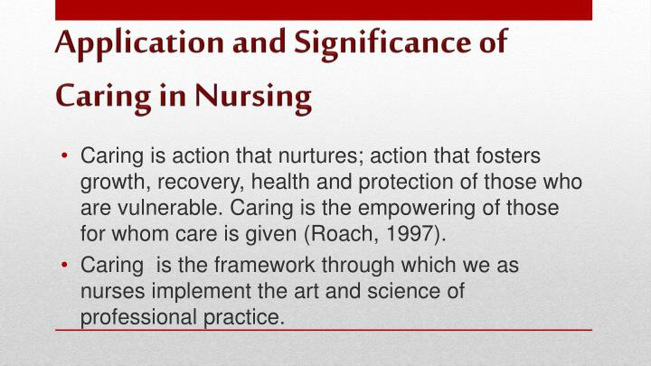 Caring is action that nurtures; action that fosters growth, recovery, health and protection of those who are vulnerable. Caring is the empowering of those for whom care is given (Roach, 1997).