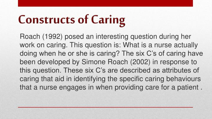 Roach (1992) posed an interesting question during her work on caring. This question is: What is a nurse actually doing when he or she is caring? The six C's of caring have been developed by Simone Roach (2002) in response to this question. These six C's are described as attributes of caring that aid in identifying the specific caring behaviours that a nurse engages in when providing care for a patient .