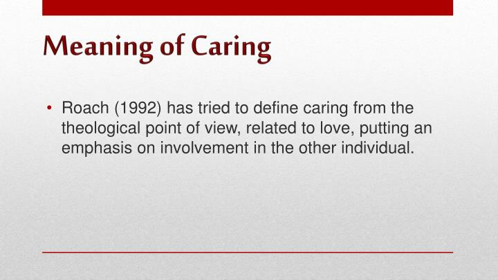Roach (1992) has tried to define caring from the theological point of view, related to love, putting an emphasis on involvement in the other individual.