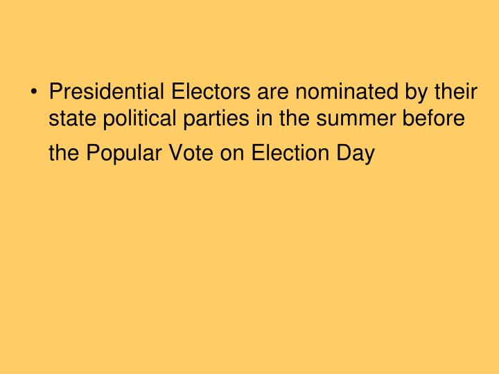 Presidential Electors are nominated by their state political parties in the summer before the Popular Vote on Election Day