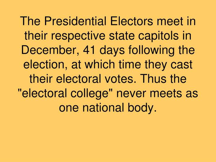 "The Presidential Electors meet in their respective state capitols in December, 41 days following the election, at which time they cast their electoral votes. Thus the ""electoral college"" never meets as one national body."