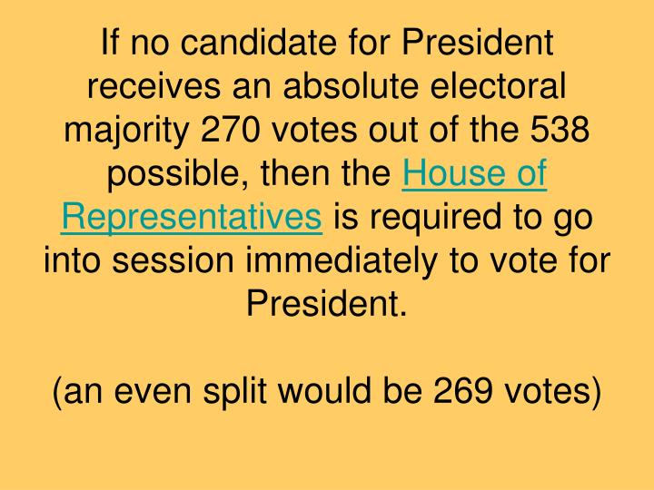 If no candidate for President receives an absolute electoral majority 270 votes out of the 538 possible, then the