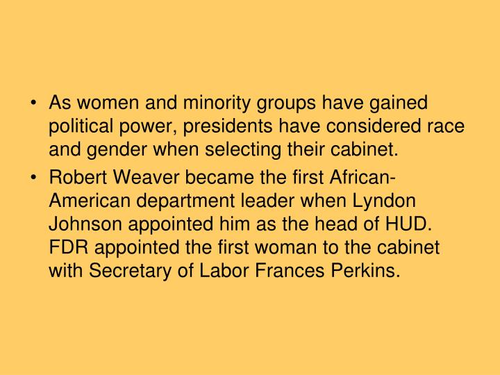 As women and minority groups have gained political power, presidents have considered race and gender when selecting their cabinet.