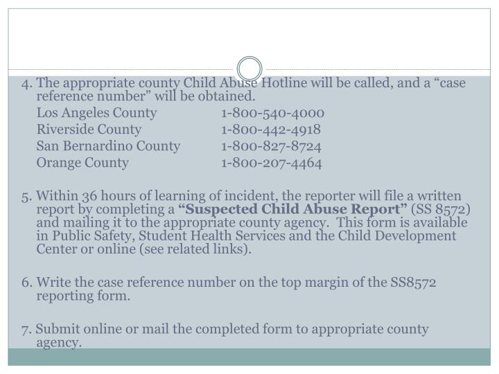 "4. The appropriate county Child Abuse Hotline will be called, and a ""case reference number"" will be obtained."