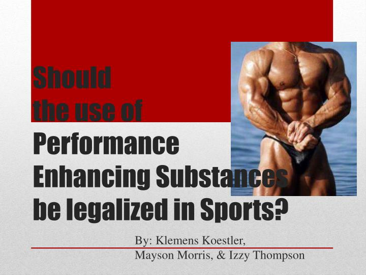 performance enhancing drugs should not be legalized The results of legalizing performance-enhancing drugs in competitive sport would be either unhelpful or negative, and the unwanted aspects of doping control would not disappear.