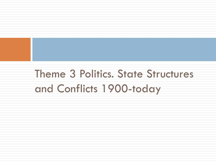 Theme 3 Politics. State Structures and Conflicts 1900-today