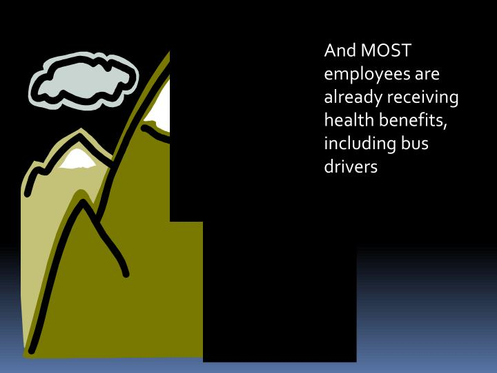And MOST employees are already receiving health benefits, including bus drivers