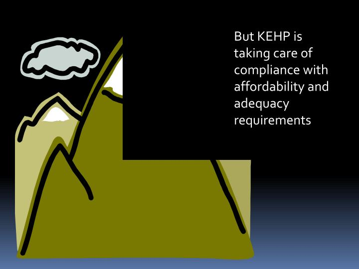 But KEHP is taking care of compliance with  affordability and adequacy  requirements