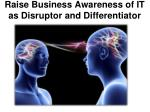 raise business awareness of it as disruptor and differentiator