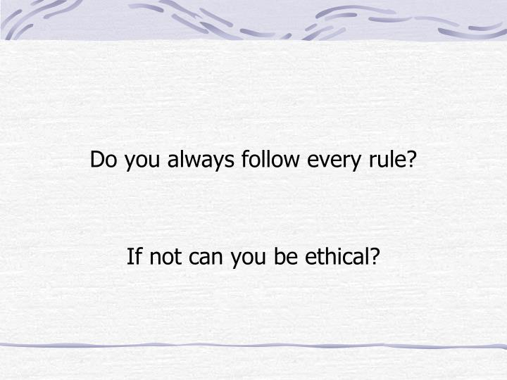 Do you always follow every rule?