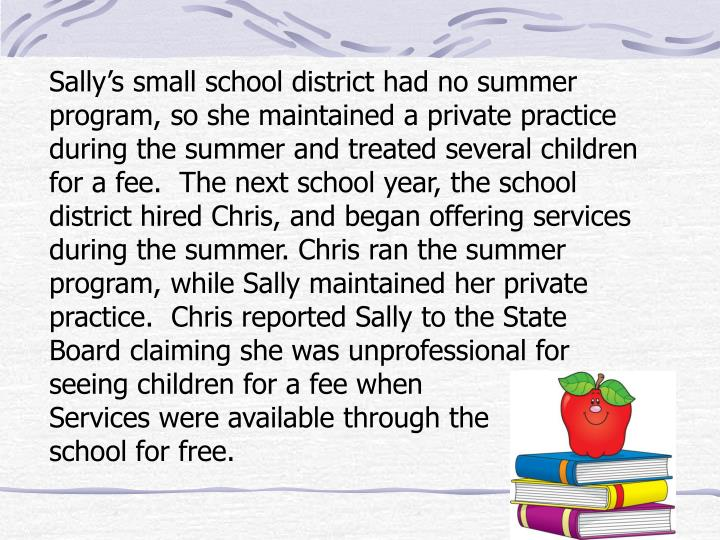 Sally's small school district had no summer program, so she maintained a private practice during the summer and treated several children for a fee.  The next school year, the school district hired Chris, and began offering services during the summer. Chris ran the summer program, while Sally maintained her private practice.  Chris reported Sally to the State Board claiming she was unprofessional for seeing children for a fee when