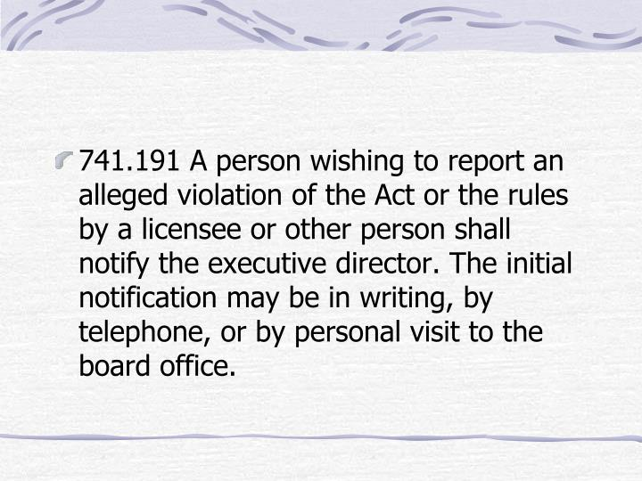 741.191 A person wishing to report an alleged violation of the Act or the rules by a licensee or other person shall notify the executive director. The initial notification may be in writing, by telephone, or by personal visit to the board office.
