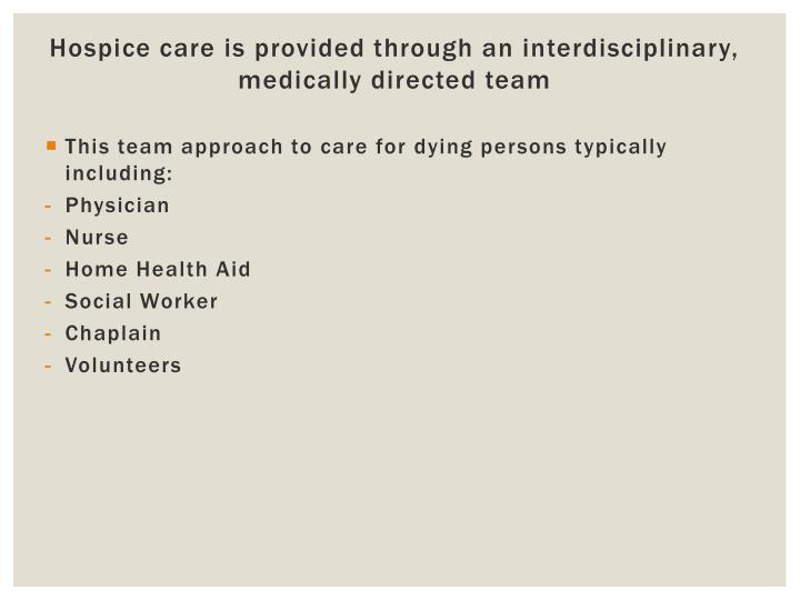 Hospice care is provided through an interdisciplinary, medically directed team