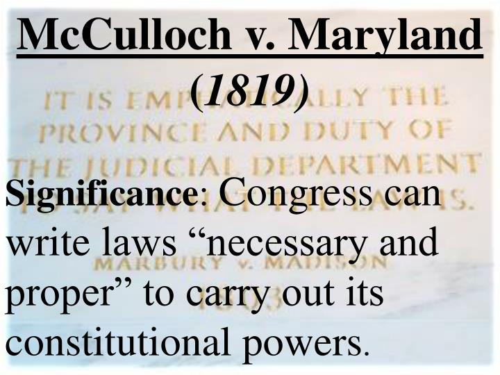 mcculloch v maryland 1819 —chief justice john marshall in mcculloch v maryland (1819) arguments on the case began february 22, 1819 three lawyers represented each side among those speaking on behalf of the bank was daniel webster, who was just beginning to build his repu-tation as a great orator and statesman.