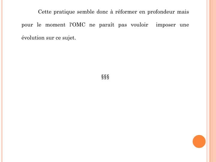Cette pratique semble donc à réformer en profondeur mais pour le moment l'OMC ne paraît pas vouloir  imposer une évolution sur ce sujet.