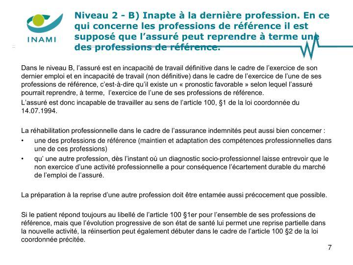 Niveau 2 - B) Inapte à la dernière profession. En ce qui concerne les professions de référence il est supposé que l'assuré peut reprendre à terme une des professions de référence.