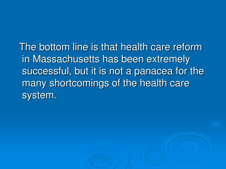 The bottom line is that health care reform in Massachusetts has been extremely successful, but it is not a panacea for the many shortcomings of the health care system.