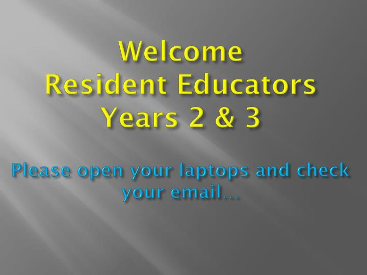 welcome resident educators years 2 3 please open your laptops and check your email n.