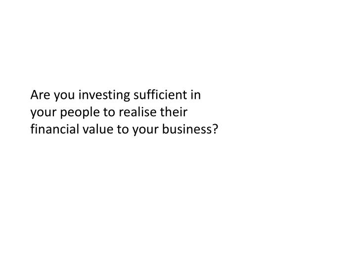 Are you investing sufficient in