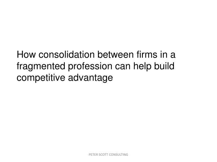 How consolidation between firms in a fragmented profession can help build competitive advantage