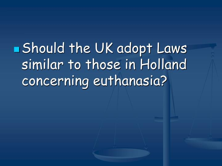 Should the UK adopt Laws similar to those in Holland concerning euthanasia?